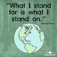 """What I stand for is what I stand on"" Wendell Berry 