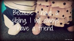 Because I have a sibling, I will always have a friend.