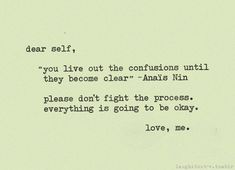 "Dear self,  ""you live out the confusions until they become clear"" - Anais Nin  please don't fight the process. Everything is going to be okay.  Love, me."