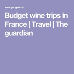 Budget wine trips in France | Travel | The guardian