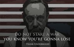 Don't start a war . . You know you're going to lose . .