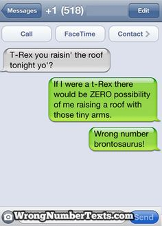 Funny Text Message - T-Rex you raisin' the roof tonight yo'? If I were a t-Rex there would be ZERO possibility of me raising a roof with those tiny arms. Funny Wrong Number Texts, Funny Texts, Drunk Texts, Epic Texts, Funny Jokes, Funny Minion, Random Texts, It's Funny, Auto Correct Texts