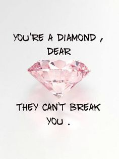 You are a diamond, dear. They cannot break you.