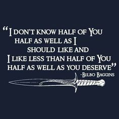 """I don't know half of you half as well as I should like; and I like less than half of you half as well as you deserve."" — J.R.R. Tolkien (Bilbo's speech at his 111th birthday party)."