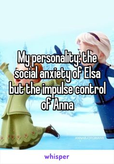 My personality: the social anxiety of Elsa but the impulse control of Anna