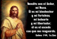 Bendito sea el Señor, mi Roca. Él es mi bienhechor y mi fortaleza, mi baluarte y mi libertador; él es el escudo con que me resguardo. (Salmo 144, 1a.2ac)