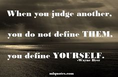 Quote by Wayne Dyer : When you judge another, you do not define them, you define yourself.