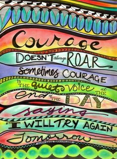 "Courage doesn't always roar... Sometimes courage is the quiet voice at the end of the day saying ""I will try again tomorrow""..."