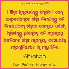 I like knowing that I can experience the feeling of freedom that comes with having plenty of money before the money actually manifests in my life. Abraham-Hicks Quote