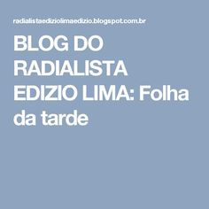 BLOG DO  RADIALISTA  EDIZIO LIMA: Folha  da tarde