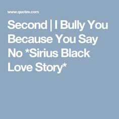 Second | I Bully You Because You Say No *Sirius Black Love Story*