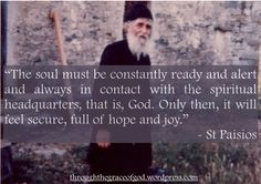 """The soul must be constantly ready and alert and always in contact with the spiritual headquarters, that is, God. Only then, it will feel secure, full of hope and joy"" - St Paisios #orthodoxquotes #orthodoxy #christianquotes #stpaisios #stpaisiosquotes #throughthegraceofgod"