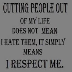 Cutting people out of my life does not mean I hate them, it simply means I respect myself.
