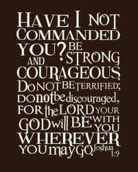 """Have I not commanded you?  Be STRONG and courageous. Do not be afraid; do not be discouraged, for the LORD your God will be with you wherever you go."" Joshua 1:9 <-- BE encouraged today!"