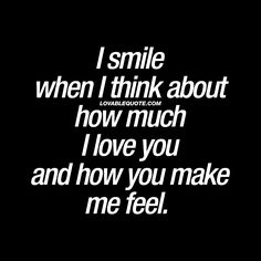 """""""I smile when I think about how much I love you and how you make me feel."""" Gotta love when someone makes you happy in this way.  I truly love you"""