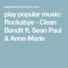 play popular music: Rockabye - Clean Bandit ft. Sean Paul & Anne-Marie
