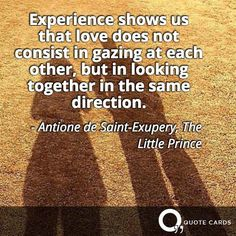Experience shows us that love does not consist in gazing at each other, but in looking together in the same direction.- Antione de Saint-Exupery, The Little Prince
