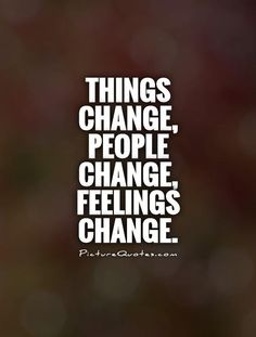 Things change, people change, feelings change. Picture Quotes.