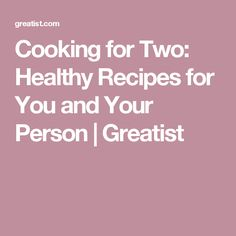Cooking for Two: Healthy Recipes for You and Your Person | Greatist