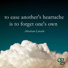 """""""To ease another's heartache is to forget one's own."""" -Abraham Lincoln"""