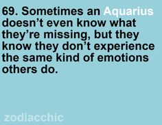 69. Sometimes an Aquarius doesnt even know what they're missing, but they know they don't experience the same kind of emotions others do. Yes.
