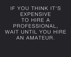 """""""If you think it's expensive to hire a professional, wait until you hire an amateur."""""""