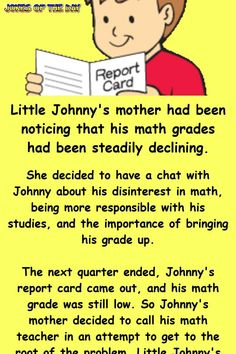 Little Johnny's mother had been noticing that his math grades had been steadily declining. She decided to have a chat with Johnny about his disinterest in math, being more responsible with his studies, and the importance of bringing his grade. Best Kid Jokes, Funny Long Jokes, Clean Funny Jokes, Jokes For Kids, Funny Adult Jokes, Hilarious Jokes, Adult Humor, Funny Picture Quotes, Funny Quotes