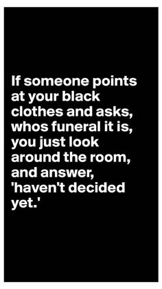"""If someone points at your black clothes and asks whose funeral it is you just look around the room and answer """"Haven't decided yet."""""""