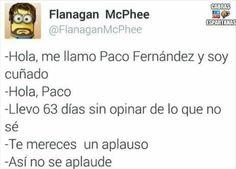 Me llamo Paco Fernández y soy cuñado. Hola, Paco. Llevo 63 días sin opinar de lo que no sé. Te mereces un aplauso. Así no se aplaude Francisco Fernandez, Funny, Lol, Runners, Quotes, Smile, Funny Texts, Funny Humor Quotes, Hilarious Pictures