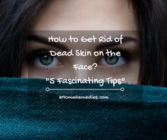 How to Get Rid of Dead Skin on the Face? 5 Fascinating Tips