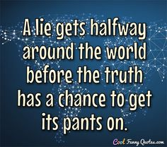 A lie gets halfway around the world before the truth has a chance to get its pants on. #coolfunnyquotes
