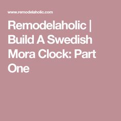 Remodelaholic | Build A Swedish Mora Clock: Part One