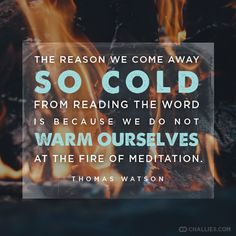 """""""The reason we come away so cold from reading the Word is because we do not warm ourselves at the fire of meditation."""" (Thomas Watson)"""