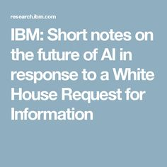 IBM: Short notes on the future of AI in response to a White House Request for Information New Things To Learn, Data Science, Ibm, Research, No Response, How To Apply, Notes, Future, Search