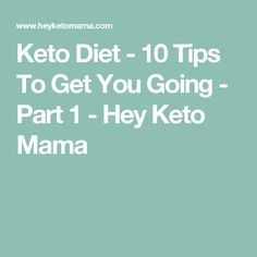 Keto Diet - 10 Tips To Get You Going - Part 1 - Hey Keto Mama