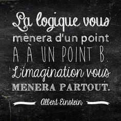 """"""" La logique vous mènera d'un point A à un point B. L'imagination vous mènera partout """" A.Einstein"""