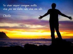 """""""Se viver requer coragem então, viva pra ser feliz, não viva em vão."""""""