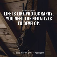 """""""Life is like photography. You need the negatives to develop."""""""