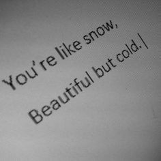 """"""" you're like snow, beautiful but cold. """" i think you are beautiful too liz. i don't think he got my point The Words, Words Quotes, Me Quotes, Sayings, Elsa Quotes, Power Trip, Writing Inspiration, Writing Prompts, It Hurts"""
