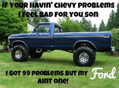 I've got 99 problems but my FORD ain't one! I'm actually a chevy but this is funny...(=