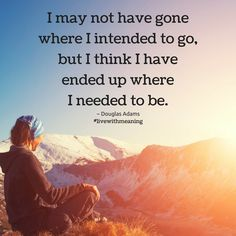 I may not have gone where I intended to go, but I think I have ended up where I needed to be.