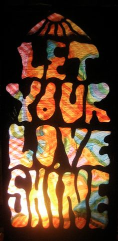 let your love shine. @Jill Roberts - this immediately made me think of you for some reason.