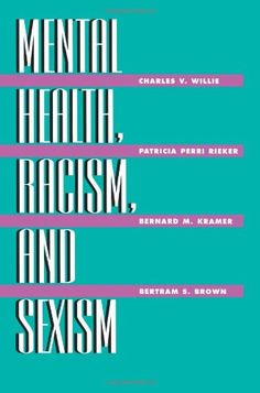 Mental Health, Racism And Sexism: Charles V. Willie Harvard University USA; Patricia Perri Rieker Harvard Medical School USA; Bernard M. Kramer University of Massachusetts USA; Bertram S. Brown formerly Director National Institute of Mental Health USA.: 9780748403929: Amazon.com: Books