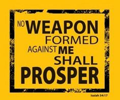 No weapon formed against me will prosper!