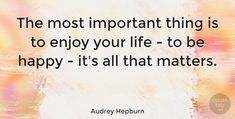 "Audrey Hepburn Quote: ""The most important thing is to enjoy your life - to be happy - it's all that matters."" #Happiness #quotes #quotetab"