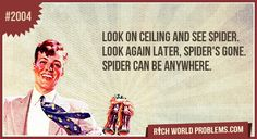 Look on ceiling and see spider. Look again later, spider's gone. Spider can be anywhere.
