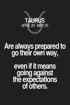 Are always prepared to go their own way, even if it means going against the expectations of others. Taurus | Taurus Quotes | Taurus Horoscope | Taurus Zodiac Signs