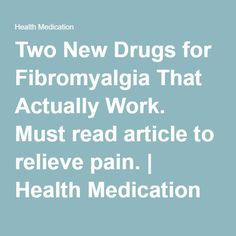Two New Drugs for #Fibromyalgia That Actually Work. Must read article to relieve pain. | Health Medication