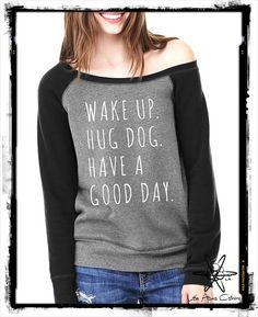 Wake up Hug Dog Have a Good Day Bella Wide neck by LittleAtoms