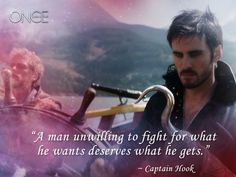 """A man unwilling to fight for what he wants deserves what he gets."" ~ Captain Hook (Once Upon a Time, ABC)"